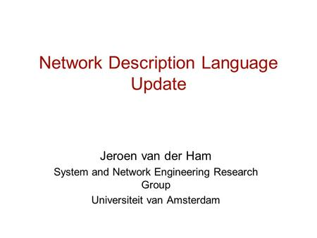 Network Description Language Update Jeroen van der Ham System and Network Engineering Research Group Universiteit van Amsterdam.