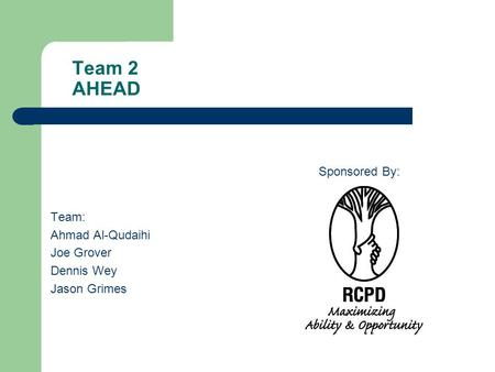 Team 2 AHEAD Team: Ahmad Al-Qudaihi Joe Grover Dennis Wey Jason Grimes Sponsored By: