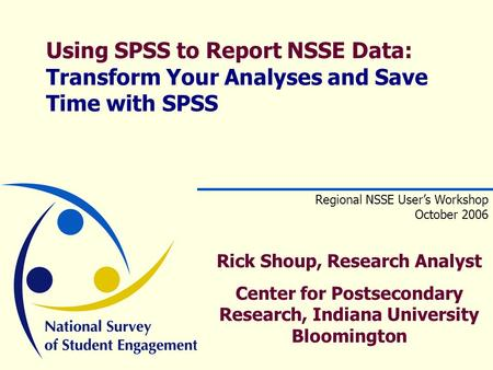 Using SPSS to Report NSSE Data: Transform Your Analyses and Save Time with SPSS Regional NSSE User's Workshop October 2006 Rick Shoup, Research Analyst.