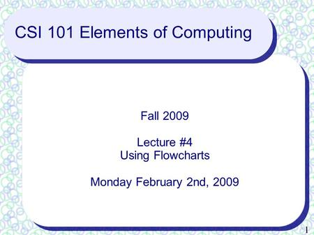 1 CSI 101 Elements of Computing Fall 2009 Lecture #4 Using Flowcharts Monday February 2nd, 2009.