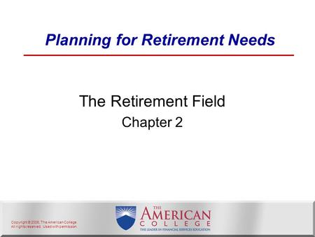Copyright © 2006, The American College. All rights reserved. Used with permission. Planning for Retirement Needs The Retirement Field Chapter 2.