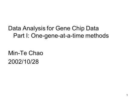 1 Data Analysis for Gene Chip Data Part I: One-gene-at-a-time methods Min-Te Chao 2002/10/28.