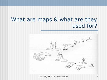 CS 128/ES 228 - Lecture 2a1 What are maps & what are they used for?