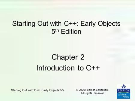 © 2006 Pearson Education. All Rights Reserved Starting Out with C++: Early Objects 5/e Starting Out with C++: Early Objects 5 th Edition Chapter 2 Introduction.