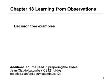 1 Chapter 18 Learning from Observations Decision tree examples Additional source used in preparing the slides: Jean-Claude Latombe's CS121 slides: robotics.stanford.edu/~latombe/cs121.