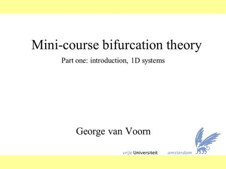 Mini-course bifurcation theory George van Voorn Part one: introduction, 1D systems.