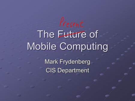 The Future of Mobile Computing Mark Frydenberg CIS Department.