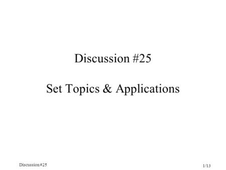 Discussion #25 1/13 Discussion #25 Set Topics & Applications.