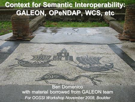 Context for Semantic Interoperability: GALEON, OPeNDAP, WCS, etc Ben Domenico with material borrowed from GALEON team For OOSSI Workshop November 2008,