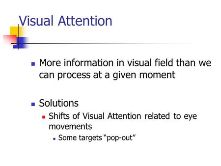 Visual Attention More information in visual field than we can process at a given moment Solutions Shifts of Visual Attention related to eye movements Some.