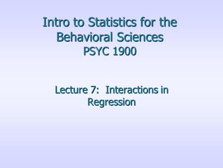 Intro to Statistics for the Behavioral Sciences PSYC 1900 Lecture 7: Interactions in Regression.