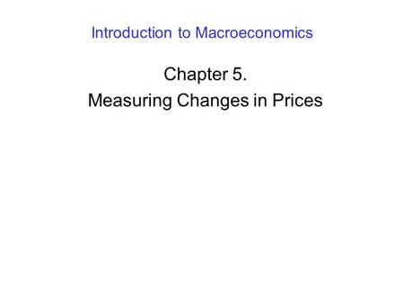 Introduction to Macroeconomics Chapter 5. Measuring Changes in Prices.