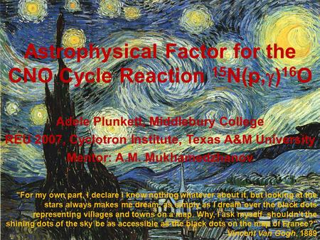 Astrophysical Factor for the CNO Cycle Reaction 15 N(p,  ) 16 O Adele Plunkett, Middlebury College REU 2007, Cyclotron Institute, Texas A&M University.