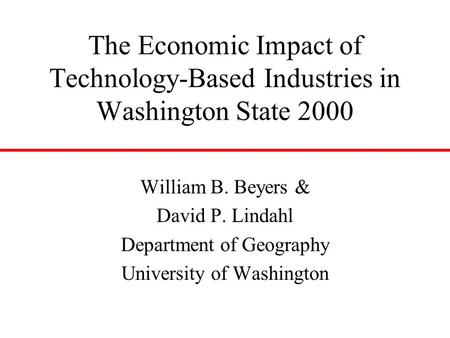 The Economic Impact of Technology-Based Industries in Washington State 2000 William B. Beyers & David P. Lindahl Department of Geography University of.