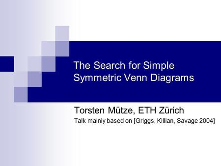 The Search for Simple Symmetric Venn Diagrams Torsten Mütze, ETH Zürich Talk mainly based on [Griggs, Killian, Savage 2004] TexPoint fonts used in EMF.
