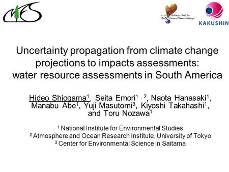 Uncertainty propagation from climate change projections to impacts assessments: water resource assessments in South America Hideo Shiogama 1, Seita Emori.