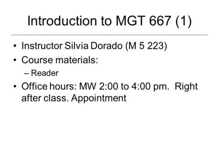 Introduction to MGT 667 (1) Instructor Silvia Dorado (M 5 223) Course materials: –Reader Office hours: MW 2:00 to 4:00 pm. Right after class. Appointment.