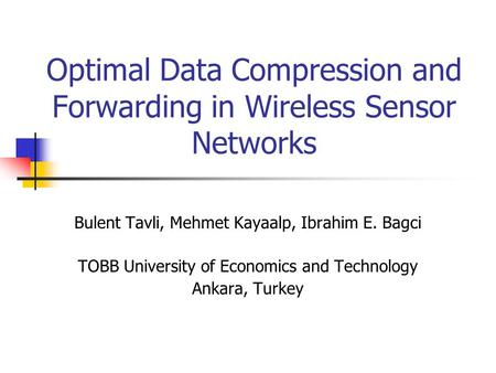 Optimal Data Compression and Forwarding in Wireless Sensor Networks Bulent Tavli, Mehmet Kayaalp, Ibrahim E. Bagci TOBB University of Economics and Technology.