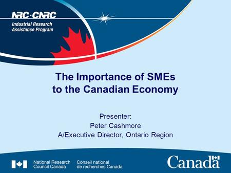 The Importance of SMEs to the Canadian Economy Presenter: Peter Cashmore A/Executive Director, Ontario Region.
