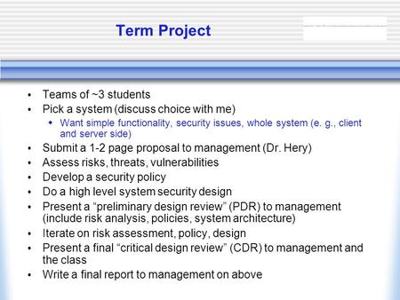 Term Project Teams of ~3 students Pick a system (discuss choice with me)  Want simple functionality, security issues, whole system (e. g., client and.