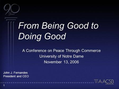 1 From Being Good to Doing Good A Conference on Peace Through Commerce University of Notre Dame November 13, 2006 John J. Fernandes President and CEO.