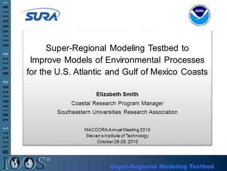 Super-Regional Modeling Testbed to Improve Models of Environmental Processes for the U.S. Atlantic and Gulf of Mexico Coasts Elizabeth Smith Coastal Research.