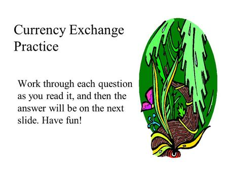 Currency Exchange Practice Work through each question as you read it, and then the answer will be on the next slide. Have fun!