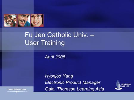 Fu Jen Catholic Univ. – User Training April 2005 Hyonjoo Yang Electronic Product Manager Gale, Thomson Learning Asia.