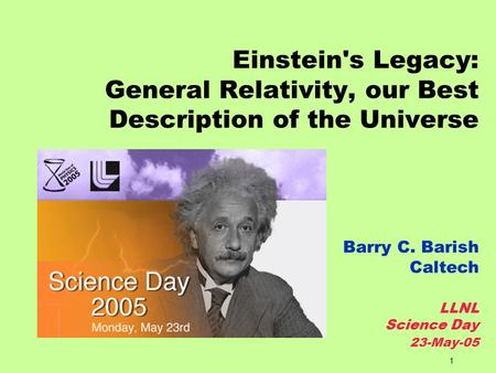 1 Einstein's Legacy: General Relativity, our Best Description of the Universe Barry C. Barish Caltech LLNL Science Day 23-May-05.
