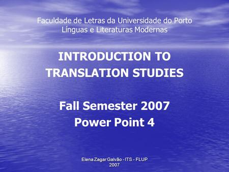 Elena Zagar Galvão - ITS - FLUP 2007 Faculdade de Letras da Universidade do Porto Línguas e Literaturas Modernas INTRODUCTION TO TRANSLATION STUDIES Fall.