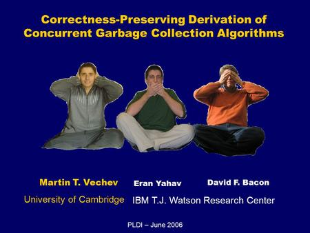 Correctness-Preserving Derivation of Concurrent Garbage Collection Algorithms Martin T. Vechev Eran Yahav David F. Bacon University of Cambridge IBM T.J.