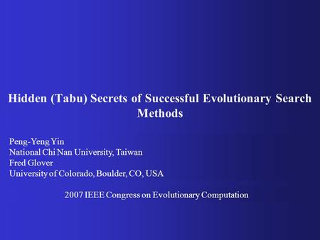 Hidden (Tabu) Secrets of Successful Evolutionary Search Methods Peng-Yeng Yin National Chi Nan University, Taiwan Fred Glover University of Colorado, Boulder,