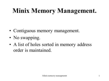 MInix memory management1 Minix Memory Management. Contiguous memory management. No swapping. A list of holes sorted in memory address order is maintained.