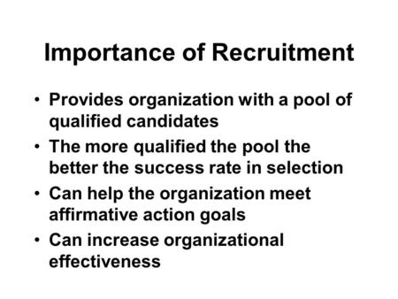 Importance of Recruitment Provides organization with a pool of qualified candidates The more qualified the pool the better the success rate in selection.