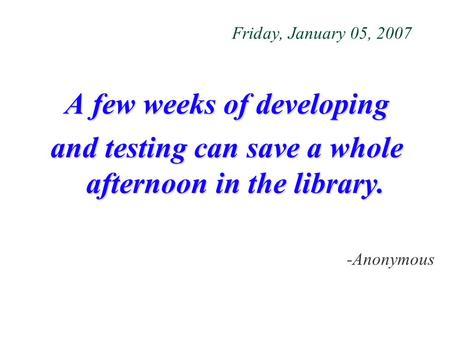 Friday, January 05, 2007 A few weeks of developing and testing can save a whole afternoon in the library. -Anonymous.