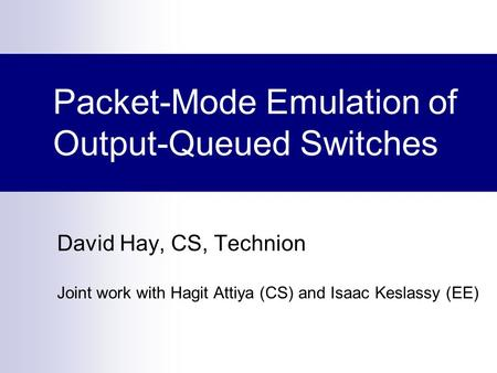 Packet-Mode Emulation of Output-Queued Switches David Hay, CS, Technion Joint work with Hagit Attiya (CS) and Isaac Keslassy (EE)