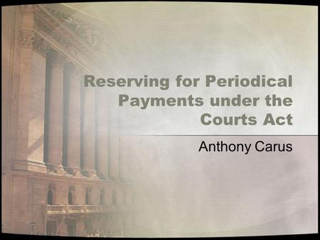 Reserving for Periodical Payments under the Courts Act Anthony Carus.