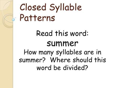 Closed Syllable Patterns Read this word: summer How many syllables are in summer? Where should this word be divided?