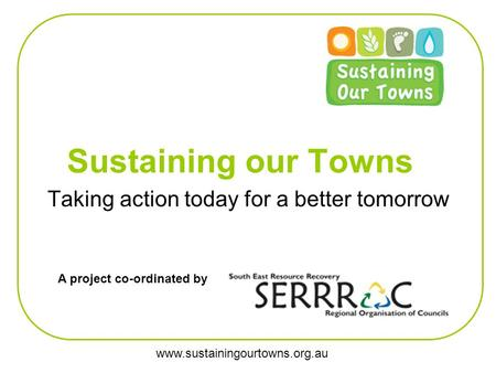 Www.sustainingourtowns.org.au Sustaining our Towns Taking action today for a better tomorrow A project co-ordinated by.