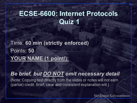 Shivkumar Kalyanaraman Rensselaer Polytechnic Institute 1 ECSE-6600: Internet Protocols Quiz 1 Time: 60 min (strictly enforced) Points: 50 YOUR NAME (1.