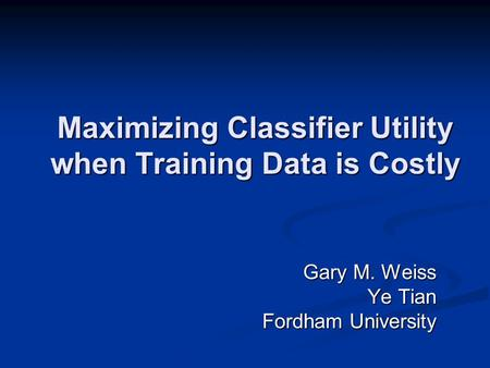 Maximizing Classifier Utility when Training Data is Costly Gary M. Weiss Ye Tian Fordham University.
