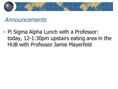 Announcements -Pi Sigma Alpha Lunch with a Professor: today, 12-1:30pm upstairs eating area in the HUB with Professor Jamie Mayerfeld.