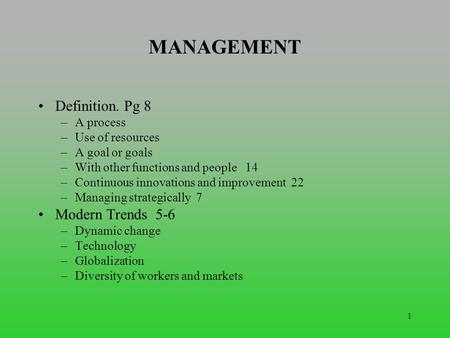 1 MANAGEMENT Definition. Pg 8 –A process –Use of resources –A goal or goals –With other functions and people 14 –Continuous innovations and improvement.