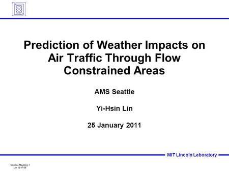 Science Meeting-1 Lin 12/17/09 MIT Lincoln Laboratory Prediction of Weather Impacts on Air Traffic Through Flow Constrained Areas AMS Seattle Yi-Hsin Lin.
