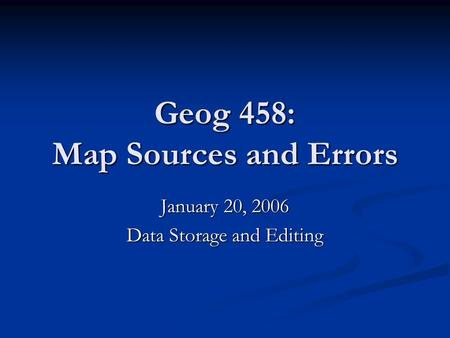 Geog 458: Map Sources and Errors January 20, 2006 Data Storage and Editing.