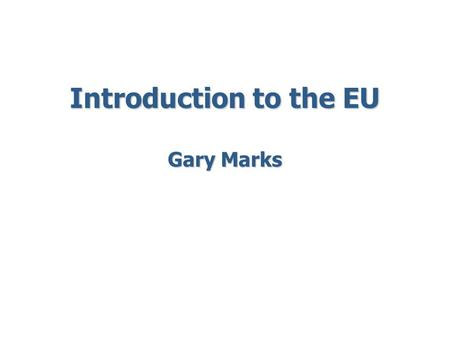 Introduction to the EU Gary Marks. Five Perspectives on the EU 1. Peace 2. Democracy 3. Protest 4. Efficiency 5. Survival.