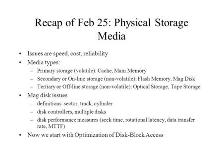 Recap of Feb 25: Physical Storage Media Issues are speed, cost, reliability Media types: –Primary storage (volatile): Cache, Main Memory –Secondary or.