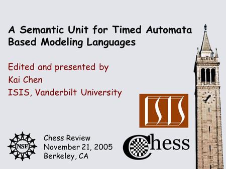Chess Review November 21, 2005 Berkeley, CA Edited and presented by A Semantic Unit for Timed Automata Based Modeling Languages Kai Chen ISIS, Vanderbilt.