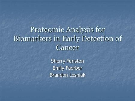 Proteomic Analysis for Biomarkers in Early Detection of Cancer Sherry Funston Emily Faerber Brandon Lesniak.