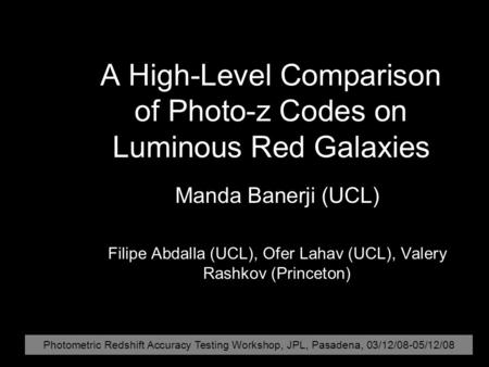 A High-Level Comparison of Photo-z Codes on Luminous Red Galaxies Manda Banerji (UCL) Filipe Abdalla (UCL), Ofer Lahav (UCL), Valery Rashkov (Princeton)